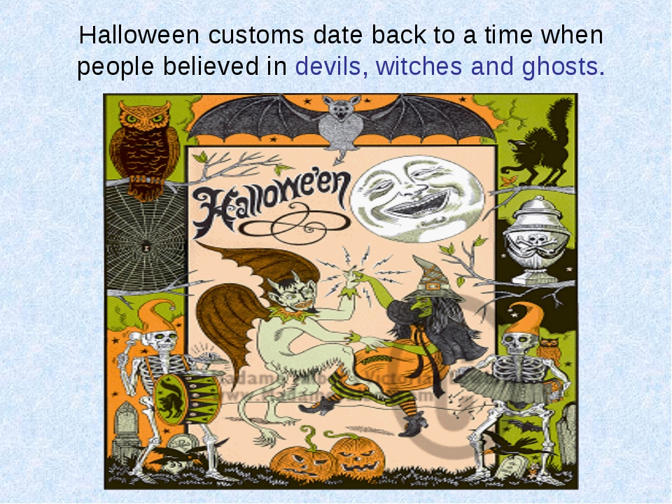 Halloween customs date back to a time when people believed in devils, witches...