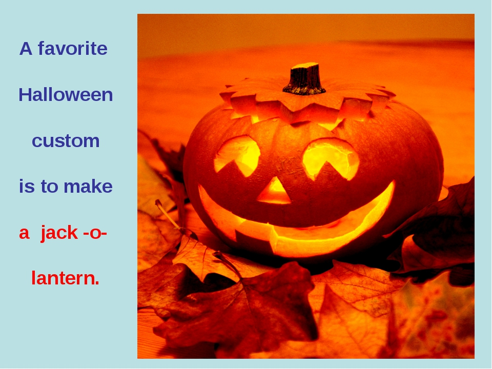 A favorite Halloween custom is to make a jack -o- lantern.