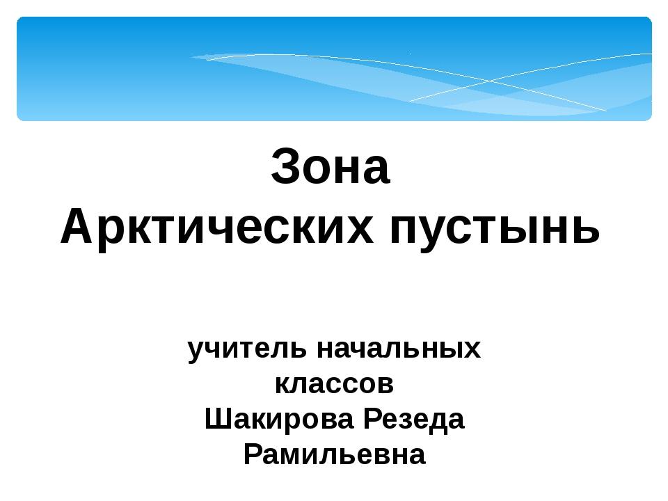 Зона Арктических пустынь учитель начальных классов Шакирова Резеда Рамильевна