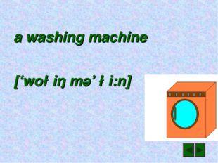 a washing machine ['wo∫iŋ mә' ∫i:n]