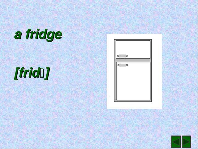 a fridge [frid]