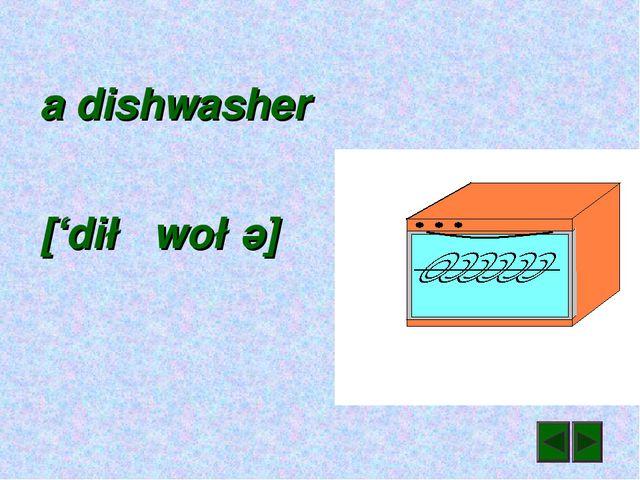 a dishwasher ['di∫wo∫ә]