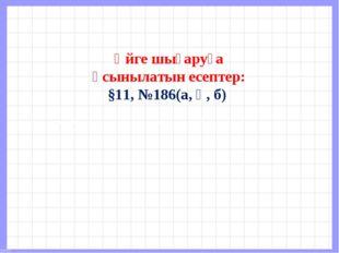 Үйге шығаруға ұсынылатын есептер: §11, №186(а, ә, б)