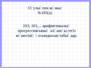 Оқулықпен жұмыс №185(а) 103; 101;... арифметикалық прогрессиясының алғашқы се
