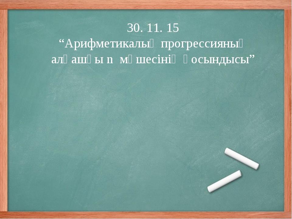 """30. 11. 15 """"Арифметикалық прогрессияның алғашқы n мүшесінің қосындысы"""""""