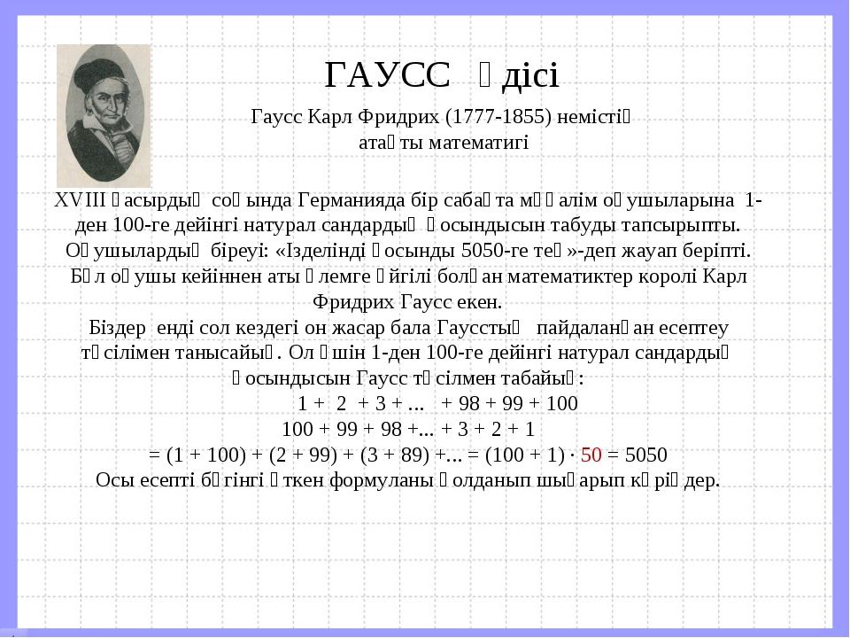 ГАУСС әдісі Гаусс Карл Фридрих (1777-1855) немістің атақты математигі XVІІІ ғ...