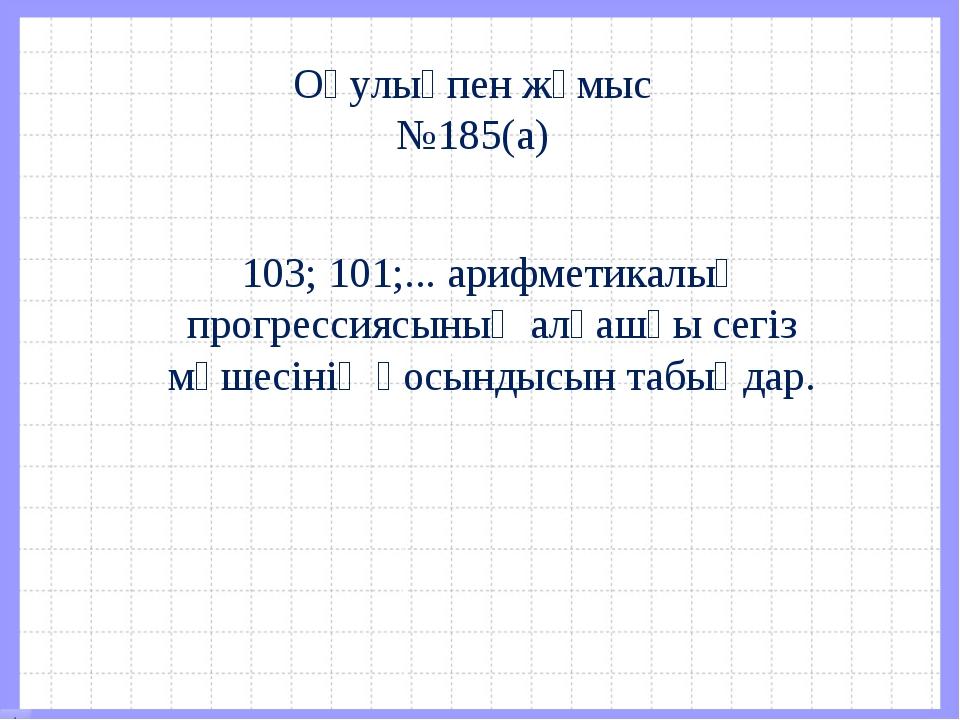 Оқулықпен жұмыс №185(а) 103; 101;... арифметикалық прогрессиясының алғашқы се...