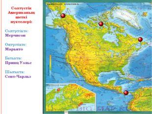 Солтүстік Американың шеткі нүктелері: Солтүстікте: Мерчисон Оңтүстікте: Марь