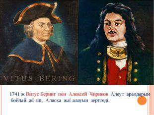1741 ж Витус Беринг пен Алексей Чириков Алеут аралдарын бойлай жүзіп, Аляска