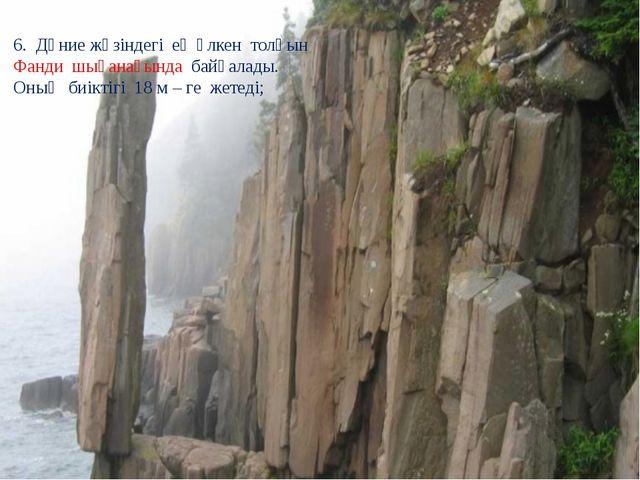 6. Дүние жүзіндегі ең үлкен толқын Фанди шығанағында байқалады. Оның биіктіг...