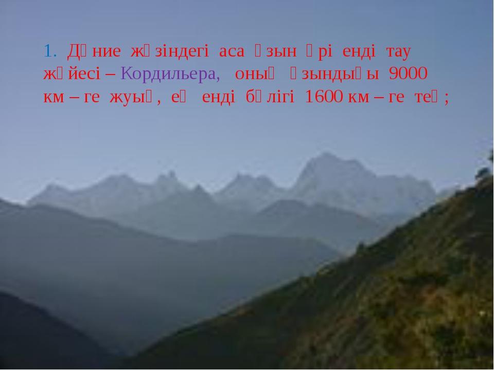 1. Дүние жүзіндегі аса ұзын әрі енді тау жүйесі – Кордильера, оның ұзындығы...