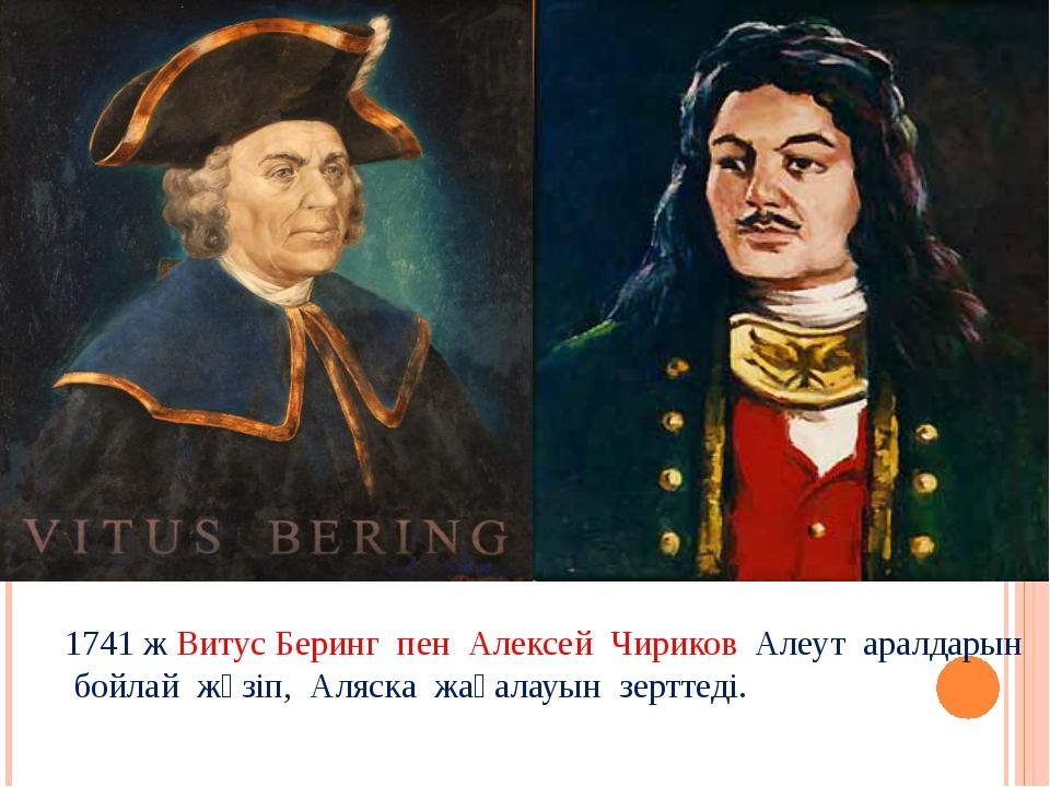 1741 ж Витус Беринг пен Алексей Чириков Алеут аралдарын бойлай жүзіп, Аляска...