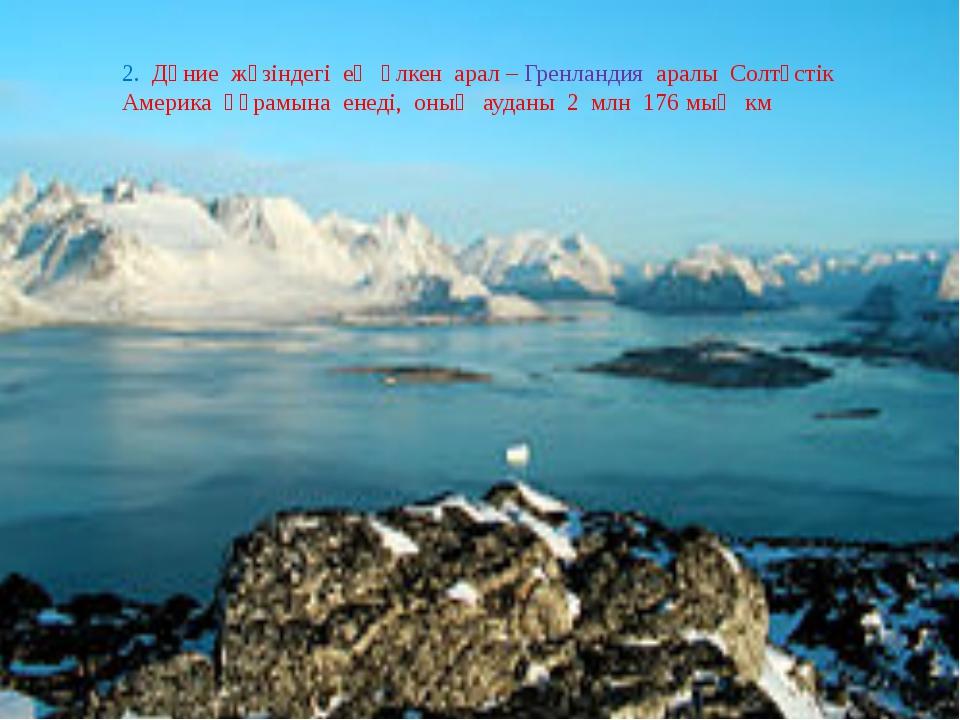 2. Дүние жүзіндегі ең үлкен арал – Гренландия аралы Солтүстік Америка құрамы...