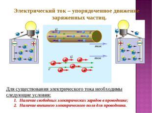 Электрический ток – упорядоченное движение заряженных частиц. Для существован