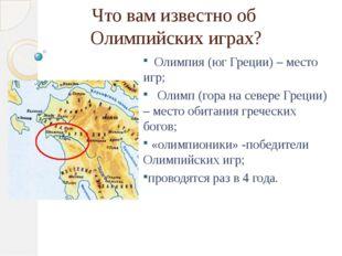 Что вам известно об Олимпийских играх? Олимпия (юг Греции) – место игр; Олимп