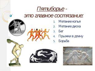 Пятиборье - это главное состязание: Метание копья Метание диска Бег Прыжки в