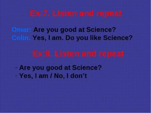 Ex:7. Listen and repeat Omar: Are you good at Science? Colin: Yes, I am. Do y