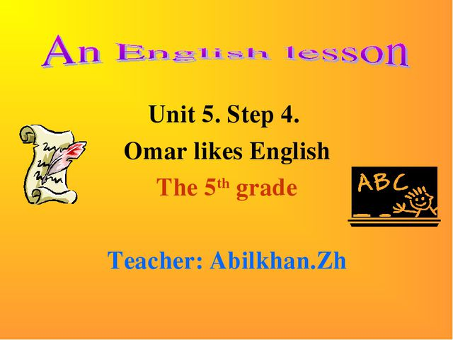 Unit 5. Step 4. Omar likes English The 5th grade Teacher: Abilkhan.Zh