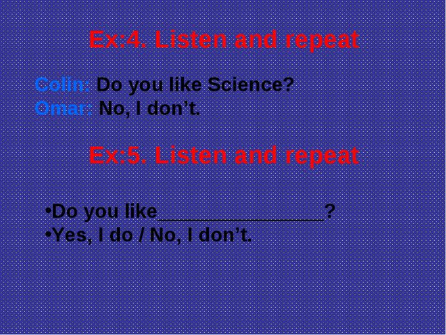 Colin: Do you like Science? Omar: No, I don't. Ex:4. Listen and repeat Ex:5....