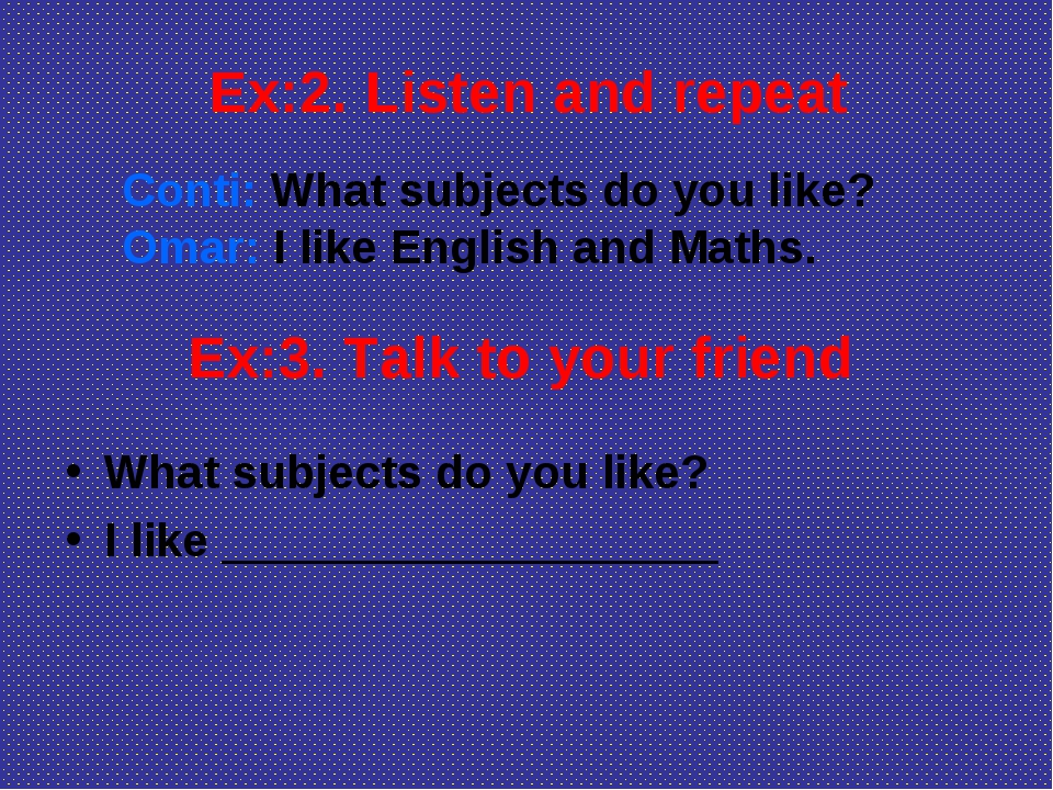 Ex:2. Listen and repeat Conti: What subjects do you like? Omar: I like Englis...