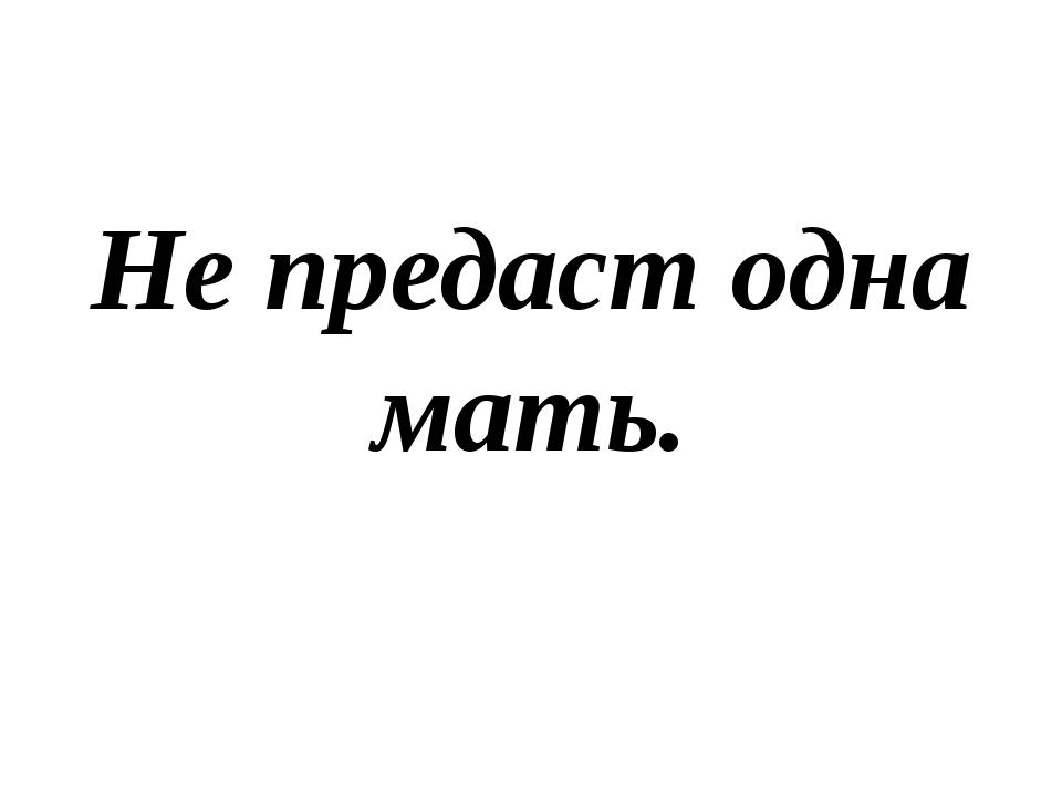 Не предаст одна мать.