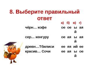 8. Выберите правильный ответ а) б) в) г) чёрн… кофе ое ое ый ая сер… кенгуру