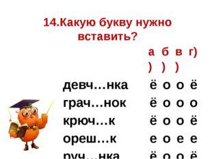 14.Какую букву нужно вставить? а) б) в) г) девч…нка ё о о ё грач…нок ё о о о
