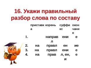 16. Укажи правильный разбор слова по составу приставка корень суффикс окончан