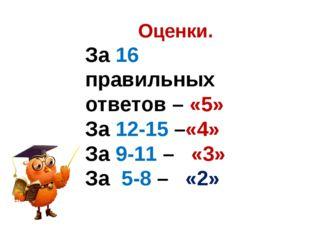 Оценки. За 16 правильных ответов – «5» За 12-15 –«4» За 9-11 – «3» За 5-8 – «2»