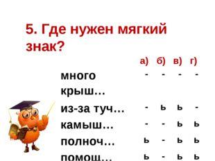 5. Где нужен мягкий знак? а) б) в) г) много крыш… - - - - из-за туч… - ь ь -