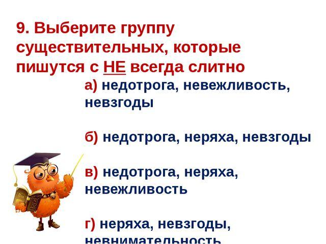9. Выберите группу существительных, которые пишутся с НЕ всегда слитно а) нед...