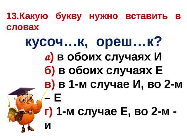 13.Какую букву нужно вставить в словах кусоч…к, ореш…к? а) в обоих случаях И...