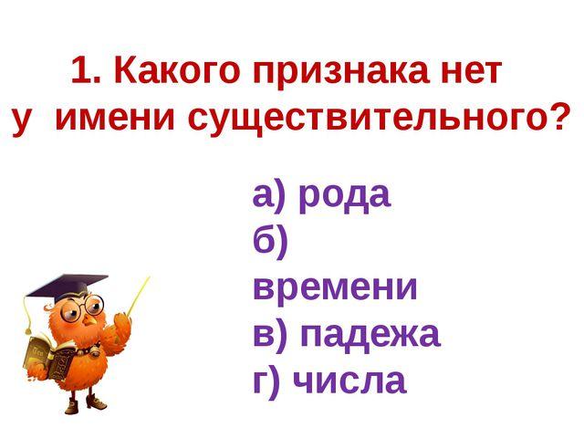 1. Какого признака нет у имени существительного? а) рода б) времени в) падежа...