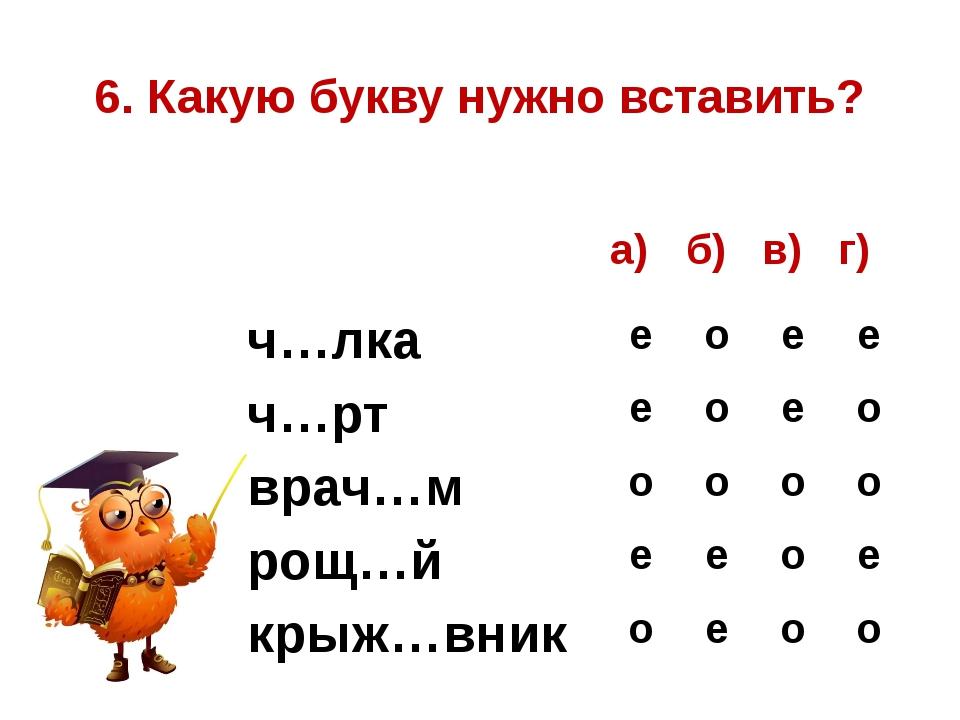 6. Какую букву нужно вставить? а) б) в) г) ч…лка е о е е ч…рт е о е о врач…м...