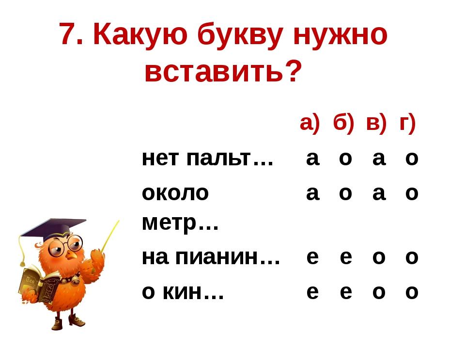 7. Какую букву нужно вставить? а) б) в) г) нет пальт… а о а о около метр… а о...
