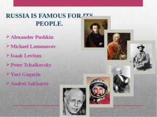 RUSSIA IS FAMOUS FOR ITS PEOPLE. Alexander Pushkin Michael Lomonosov Isaak Le