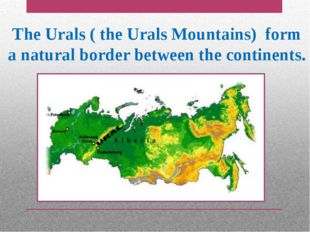 The Urals ( the Urals Mountains) form a natural border between the continents.