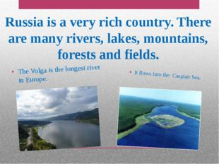 Russia is a very rich country. There are many rivers, lakes, mountains, fores