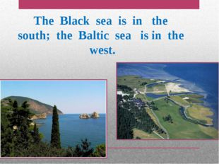 The Black sea is in the south; the Baltic sea is in the west.
