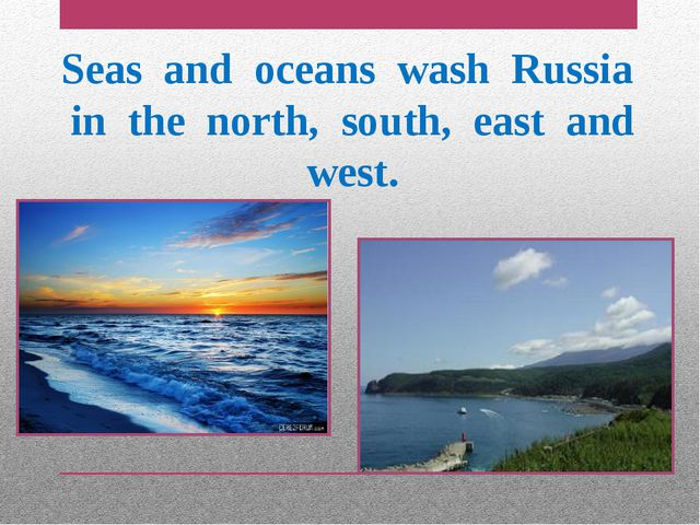Seas and oceans wash Russia in the north, south, east and west.