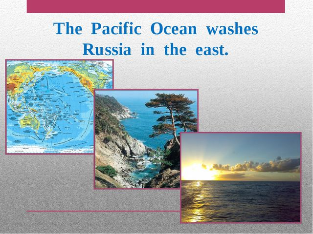The Pacific Ocean washes Russia in the east.