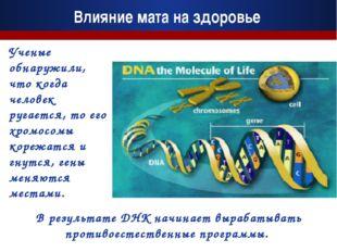 В результате ДНК начинает вырабатывать противоестественные программы. Влияние