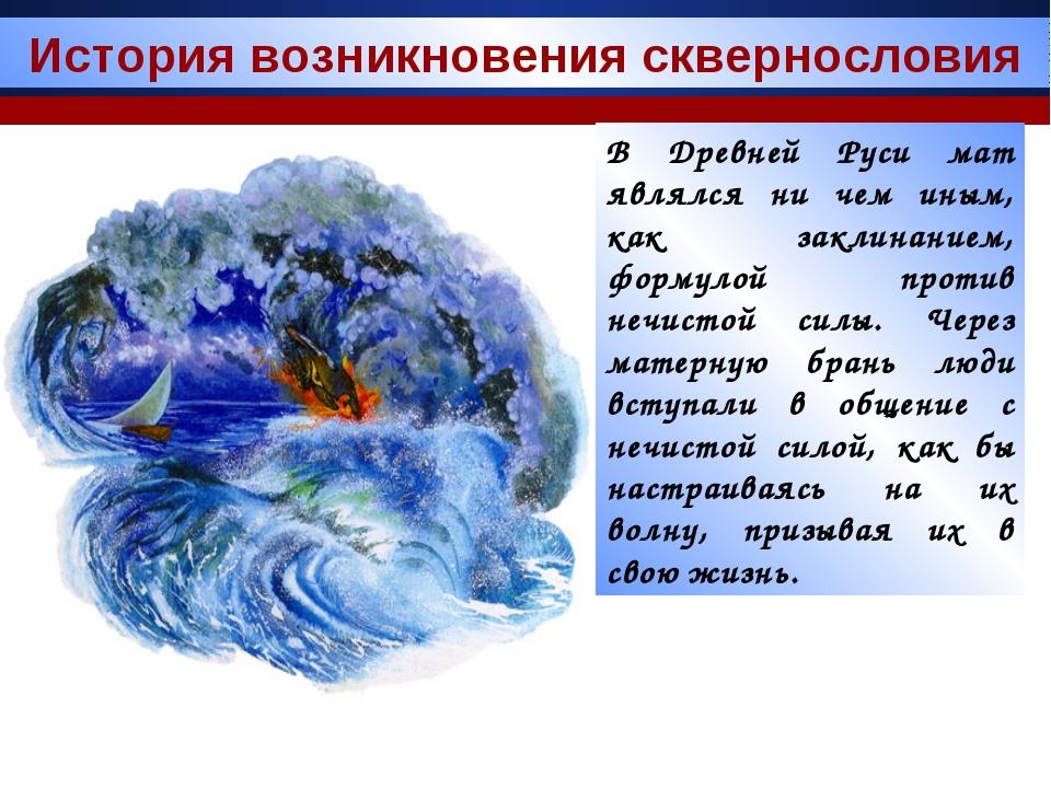 В Древней Руси мат являлся ни чем иным, как заклинанием, формулой против нечи...