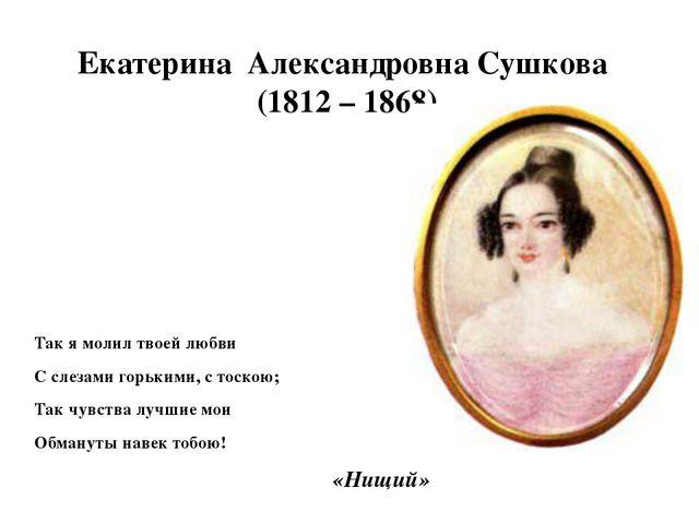 Екатерина Александровна Сушкова (1812 – 1868) Так я молил твоей любви С слеза...