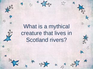 What is a mythical creature that lives in Scotland rivers?