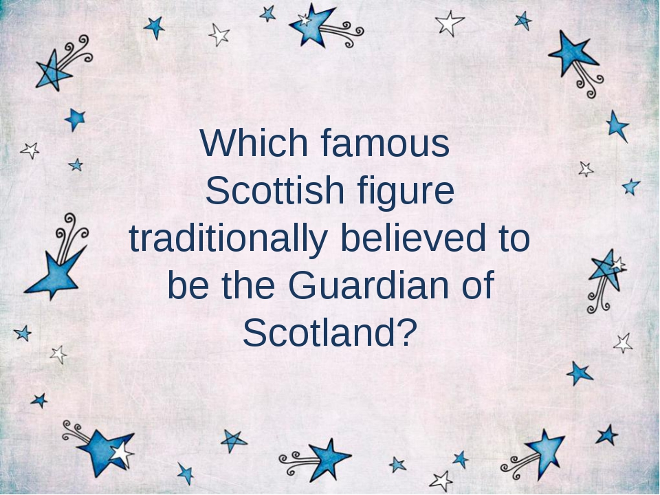 Which famous Scottish figure traditionally believed to be the Guardian of Sco...