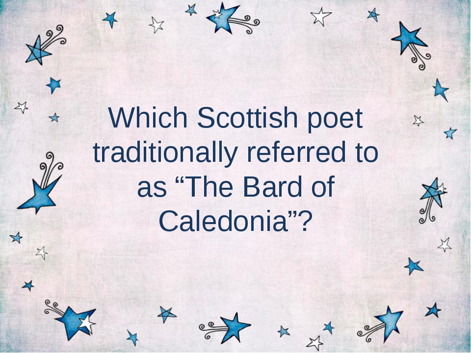 "Which Scottish poet traditionally referred to as ""The Bard of Caledonia""?"