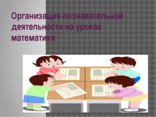 Организация познавательной деятельности на уроках математики