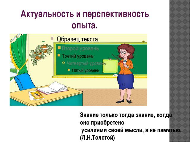 Актуальность и перспективность опыта. Знание только тогда знание, когда оно п...