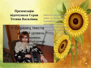 Презентацію підготувала Сєрая Тетяна Василівна, вчитель української мови та л
